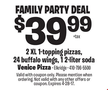 Family Party Deal $39.99 + tax 2 XL 1-topping pizzas, 24 buffalo wings, 1 2-liter soda. Valid with coupon only. Please mention when ordering. Not valid with any other offers or coupon. Expires 4-28-17.