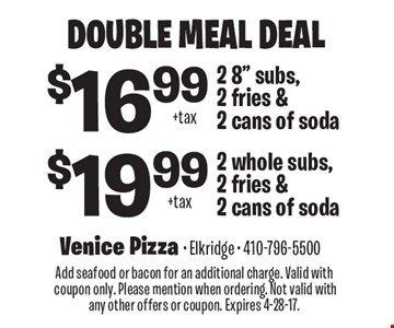 Double Meal Deal $19.99 + tax 2 whole subs, 2 fries & 2 cans of soda. $16.99 + tax 2 8