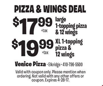 Pizza & Wings Deal $19.99 + tax XL 1-topping pizza & 12 wings. $17.99 + tax large 1-topping pizza & 12 wings. Valid with coupon only. Please mention when ordering. Not valid with any other offers or coupon. Expires 4-28-17.
