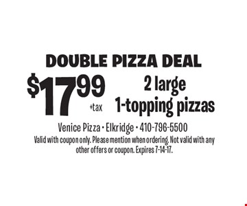 Double pizza deal. $17.99 +tax 2 large 1-topping pizzas. Valid with coupon only. Please mention when ordering. Not valid with any other offers or coupon. Expires 7-14-17.