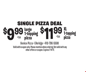 Single Pizza Deal. $9.99 +tax large 1-topping pizza. $11.99 +tax XL1-topping pizza. Valid with coupon only. Please mention when ordering. Not valid with any other offers or coupon. Expires 7-14-17.