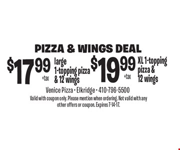 Pizza & Wings Deal. $17.99 +tax large 1-topping pizza & 12 wings. $19.99 +tax XL 1-topping pizza & 12 wings. Valid with coupon only. Please mention when ordering. Not valid with any other offers or coupon. Expires 7-14-17.