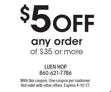 $5 OFF any order of $35 or more. With this coupon. One coupon per customer. Not valid with other offers. Expires 4-10-17.