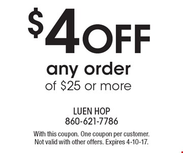 $4 OFF any order of $25 or more. With this coupon. One coupon per customer. Not valid with other offers. Expires 4-10-17.