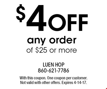 $4 OFF any order of $25 or more. With this coupon. One coupon per customer. Not valid with other offers. Expires 4-14-17.