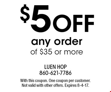$5 OFF any order of $35 or more. With this coupon. One coupon per customer. Not valid with other offers. Expires 8-4-17.