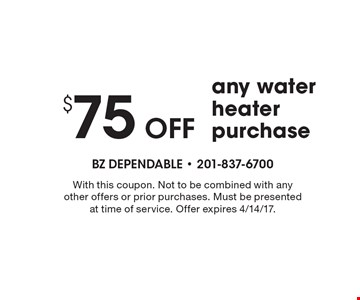 $75 Off any water heater purchase. With this coupon. Not to be combined with any other offers or prior purchases. Must be presented at time of service. Offer expires 4/14/17.