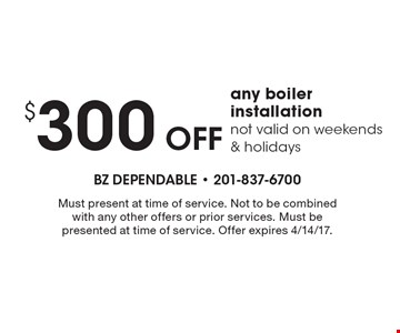 $300 Off any boiler installation not valid on weekends & holidays. Must present at time of service. Not to be combined with any other offers or prior services. Must be presented at time of service. Offer expires 4/14/17.