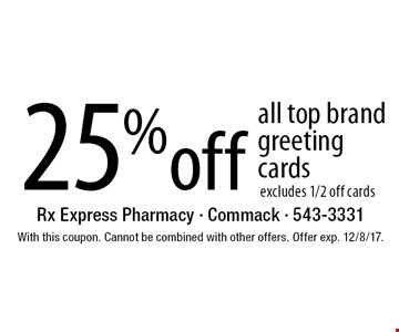 25% off all top brand greeting cards, excludes 1/2 off cards. With this coupon. Cannot be combined with other offers. Offer exp. 12/8/17.
