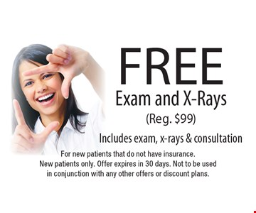 Free exam and x-rays (reg. $99) Includes exam, x-rays & consultation. For new patients that do not have insurance. New patients only. Offer expires in 30 days. Not to be used in conjunction with any other offers or discount plans.