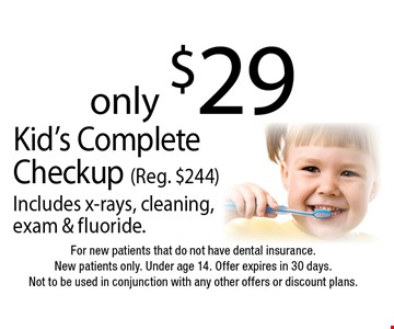 Kid's Complete Checkup only $29 (Reg. $244). Includes x-rays, cleaning, exam & fluoride. For new patients that do not have dental insurance. New patients only. Under age 14. Offer expires in 30 days. Not to be used in conjunction with any other offers or discount plans.