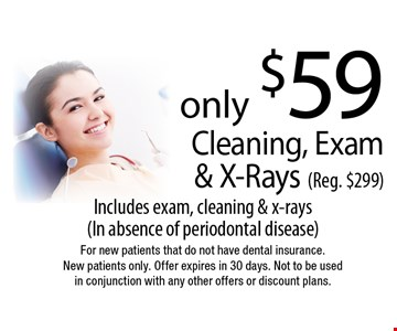 Cleaning, Exam & X-Rays only $59 (Reg. $299). Includes exam, cleaning & x-rays (In absence of periodontal disease). For new patients that do not have dental insurance. New patients only. Offer expires in 30 days. Not to be used in conjunction with any other offers or discount plans.