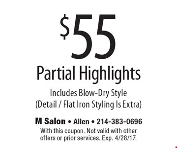 $55 Partial Highlights Includes Blow-Dry Style (Detail / Flat Iron Styling Is Extra). With this coupon. Not valid with other offers or prior services. Exp. 4/28/17.