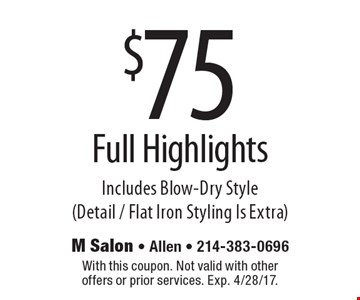 $75 Full Highlights Includes Blow-Dry Style (Detail / Flat Iron Styling Is Extra). With this coupon. Not valid with other offers or prior services. Exp. 4/28/17.