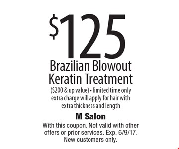 $125 Brazilian Blowout Keratin Treatment ($200 & up value) - limited time only. Extra charge will apply for hair with extra thickness and length. With this coupon. Not valid with other offers or prior services. Exp. 6/9/17. New customers only.