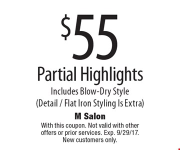 $55 Partial Highlights Includes Blow-Dry Style (Detail / Flat Iron Styling Is Extra). With this coupon. Not valid with other offers or prior services. Exp. 9/29/17. New customers only.