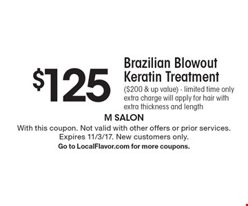 $125 Brazilian Blowout Keratin Treatment ($200 & up value). Limited time only extra charge will apply for hair with extra thickness and length. With this coupon. Not valid with other offers or prior services. Expires 11/3/17. New customers only. Go to LocalFlavor.com for more coupons.