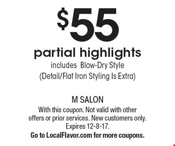 $55 partial highlights includesBlow-Dry Style (Detail/Flat Iron Styling Is Extra). With this coupon. Not valid with other offers or prior services. New customers only. Expires 12-8-17.Go to LocalFlavor.com for more coupons.