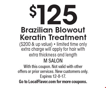 $125 Brazilian Blowout Keratin Treatment ($200 & up value) - limited time onlyextra charge will apply for hair with extra thickness and length. With this coupon. Not valid with other offers or prior services. New customers only. Expires 12-8-17.Go to LocalFlavor.com for more coupons.