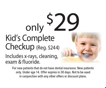 only $29 Kid's Complete Checkup (Reg. $244). Includes x-rays, cleaning, exam & fluoride. For new patients that do not have dental insurance. New patients only. Under age 14. Offer expires in 30 days. Not to be used in conjunction with any other offers or discount plans.