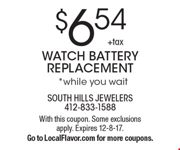 $6.54 +tax WATCH BATTERY REPLACEMENT *while you wait . With this coupon. Some exclusions apply. Expires 12-8-17. Go to LocalFlavor.com for more coupons.