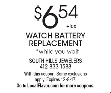 $6.54 +tax WATCH BATTERY REPLACEMENT *while you wait. With this coupon. Some exclusions apply. Expires 12-8-17. Go to LocalFlavor.com for more coupons.