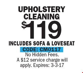 $119 Upholstery Cleaning. Includes Sofa & Loveseat. No Hidden Fees. A $12 service charge will apply. CODE: CM0117. Expires: 3-3-17