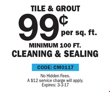 99¢ Tile & Grout per sq. ft., Minimum 100 ft., cleaning & sealing. No Hidden Fees. A $12 service charge will apply. CODE: CM0117. Expires: 3-3-17
