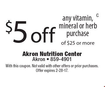 $5 off any vitamin, mineral or herb purchase of $25 or more. With this coupon. Not valid with other offers or prior purchases. Offer expires 2-28-17.