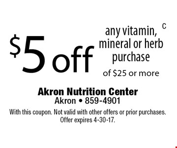 $5 off any vitamin, mineral or herb purchase of $25 or more. With this coupon. Not valid with other offers or prior purchases. Offer expires 4-30-17.