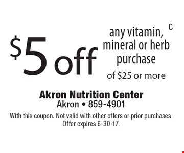 $5 off any vitamin, mineral or herb purchase of $25 or more. With this coupon. Not valid with other offers or prior purchases. Offer expires 6-30-17.
