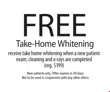 Free Take-Home Whitening receive take home whitening when a new patient exam, cleaning and x-rays are completed (reg. $199). New patients only. Offer expires in 30 days. Not to be used in conjunction with any other offers.