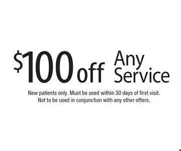 $100 off Any Service. New patients only. Must be used within 30 days of first visit. Not to be used in conjunction with any other offers.