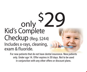 only $29 Kid's Complete Checkup (Reg. $244) Includes x-rays, cleaning, exam & fluoride.. For new patients that do not have dental insurance. New patients only. Under age 14. Offer expires in 30 days. Not to be used in conjunction with any other offers or discount plans.