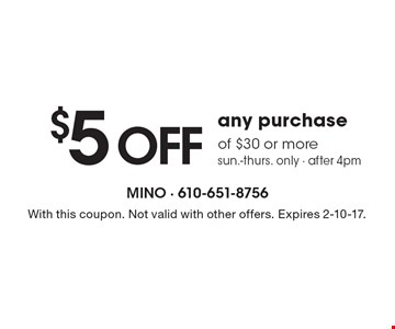 $5 off any purchase of $30 or more. Sun.-Thurs. only - after 4pm. With this coupon. Not valid with other offers. Expires 2-10-17.