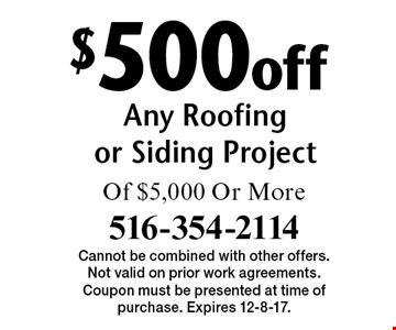 $500 off Any Roofing or Siding Project Of $5,000 Or More. Cannot be combined with other offers. Not valid on prior work agreements. Coupon must be presented at time of purchase. Expires 12-8-17.