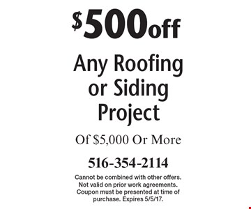 $500off Any Roofing or Siding Project Of $5,000 Or More. Cannot be combined with other offers. Not valid on prior work agreements. Coupon must be presented at time of purchase. Expires 5/5/17.
