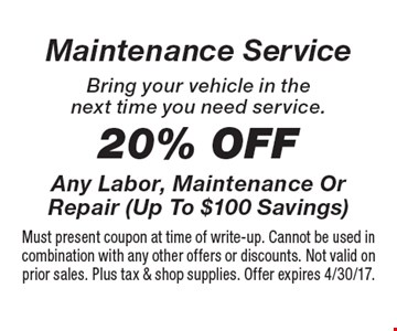 Maintenance Service - 20% Off Any Labor, Maintenance Or Repair (Up To $100 Savings) Bring your vehicle in the next time you need service. Must present coupon at time of write-up. Cannot be used in combination with any other offers or discounts. Not valid on prior sales. Plus tax & shop supplies. Offer expires 4/30/17.
