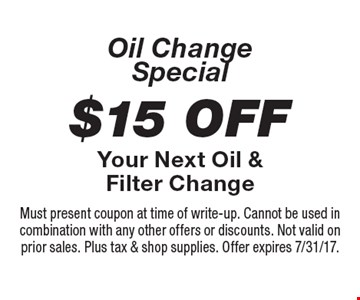 Oil Change Special $15 Off Your Next Oil & Filter Change. Must present coupon at time of write-up. Cannot be used in combination with any other offers or discounts. Not valid on prior sales. Plus tax & shop supplies. Offer expires 7/31/17.