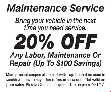 Maintenance Service 20% Off Any Labor, Maintenance Or Repair (Up To $100 Savings). Bring your vehicle in the next time you need service. Must present coupon at time of write-up. Cannot be used in combination with any other offers or discounts. Not valid on prior sales. Plus tax & shop supplies. Offer expires 7/31/17.