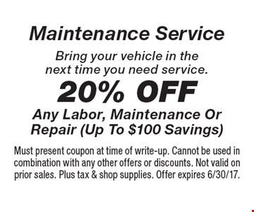 Maintenance Service! 20% Off Any Labor, Maintenance Or Repair (Up To $100 Savings). Bring your vehicle in the next time you need service. Must present coupon at time of write-up. Cannot be used in combination with any other offers or discounts. Not valid on prior sales. Plus tax & shop supplies. Offer expires 6/30/17.