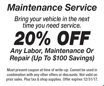Maintenance Service! 20% Off Any Labor, Maintenance Or Repair (Up To $100 Savings) Bring your vehicle in the next time you need service. Must present coupon at time of write-up. Cannot be used in combination with any other offers or discounts. Not valid on prior sales. Plus tax & shop supplies. Offer expires 12/31/17.