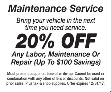 Maintenance Service. 20% off Any Labor, Maintenance Or Repair (Up To $100 Savings) Bring your vehicle in the next time you need service.. Must present coupon at time of write-up. Cannot be used in combination with any other offers or discounts. Not valid on prior sales. Plus tax & shop supplies. Offer expires 12/31/17.
