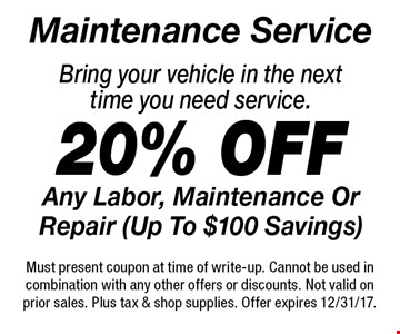 Maintenance Service 20% off Any Labor, Maintenance Or Repair (Up To $100 Savings) Bring your vehicle in the next time you need service.. Must present coupon at time of write-up. Cannot be used in combination with any other offers or discounts. Not valid on prior sales. Plus tax & shop supplies. Offer expires 12/31/17.