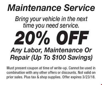 Maintenance service. Bring your vehicle in the next time you need service. 20% off any labor, maintenance or repair (up to $100 savings). Must present coupon at time of write-up. Cannot be used in combination with any other offers or discounts. Not valid on prior sales. Plus tax & shop supplies. Offer expires 3/23/18.