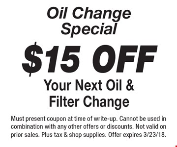 Oil change special. $15 off your next oil & filter change. Must present coupon at time of write-up. Cannot be used in combination with any other offers or discounts. Not valid on prior sales. Plus tax & shop supplies. Offer expires 3/23/18.