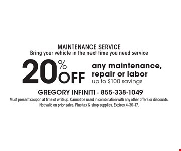 MAINTENANCE SERVICE - Bring your vehicle in the next time you need service. 20% Off any maintenance, repair or labor, up to $100 savings. Must present coupon at time of writeup. Cannot be used in combination with any other offers or discounts. Not valid on prior sales. Plus tax & shop supplies. Expires 4-30-17.
