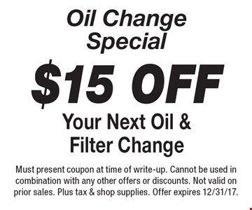 Oil Change Special $15 off Your Next Oil & Filter Change. Must present coupon at time of write-up. Cannot be used in combination with any other offers or discounts. Not valid on prior sales. Plus tax & shop supplies. Offer expires 12/31/17.