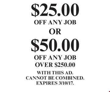 $25.00 OFF ANY JOB. $50.00 OFF ANY JOB OVER $250.00.  WITH THIS AD. Cannot be combined. EXPIRES 3/10/17.