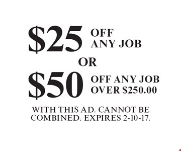 $25 Off Any Job OR $50 Off Any Job Over $250.00. With This Ad. Cannot Be Combined. Expires 2-10-17.